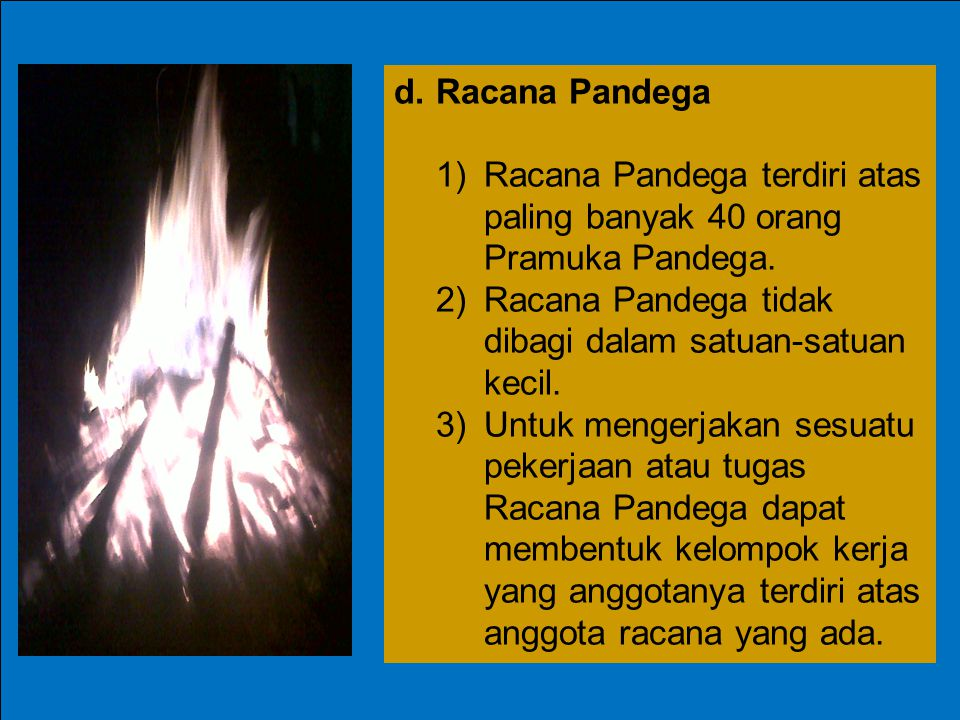 d.Racana Pandega 1)Racana Pandega terdiri atas paling banyak 40 orang Pramuka Pandega. 2)Racana Pandega tidak dibagi dalam satuan-satuan kecil. 3)Untu