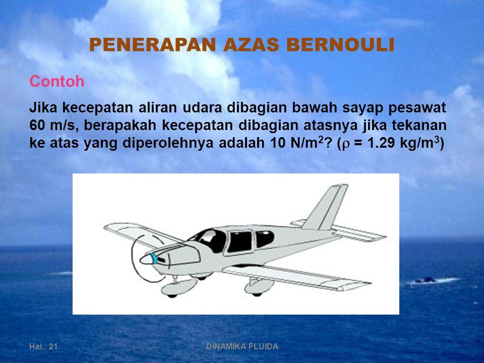 PENERAPAN AZAS BERNOULI Hal.: 21DINAMIKA FLUIDA Jika kecepatan aliran udara dibagian bawah sayap pesawat 60 m/s, berapakah kecepatan dibagian atasnya jika tekanan ke atas yang diperolehnya adalah 10 N/m 2 .