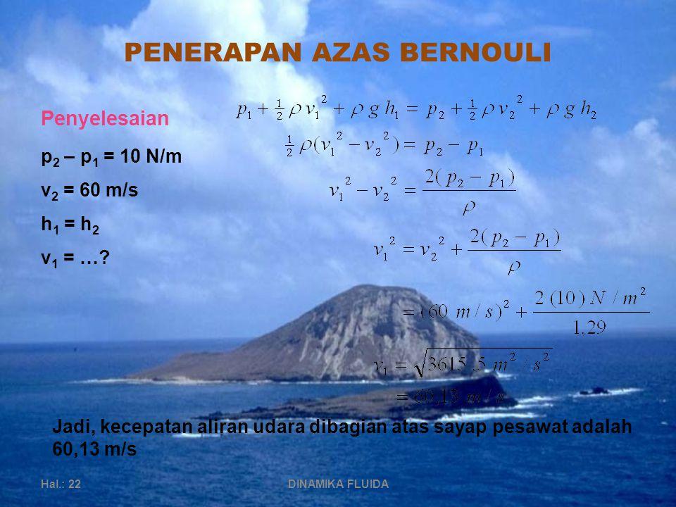 PENERAPAN AZAS BERNOULI Hal.: 22DINAMIKA FLUIDA Penyelesaian p 2 – p 1 = 10 N/m v 2 = 60 m/s h 1 = h 2 v 1 = ….