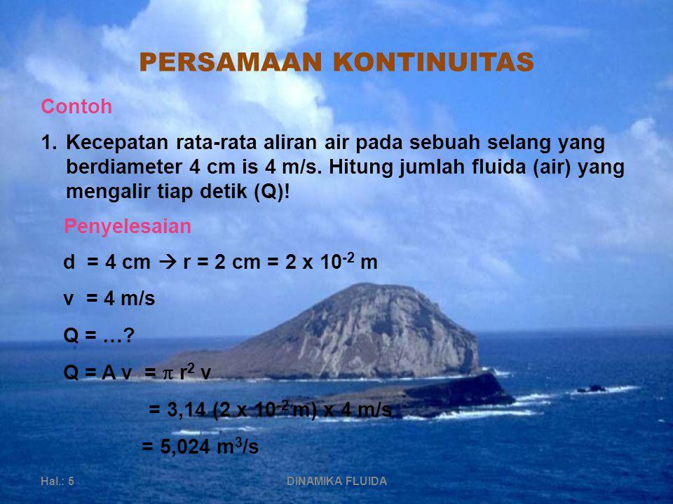 PERSAMAAN KONTINUITAS Hal.: 5DINAMIKA FLUIDA Contoh 1.Kecepatan rata-rata aliran air pada sebuah selang yang berdiameter 4 cm is 4 m/s.