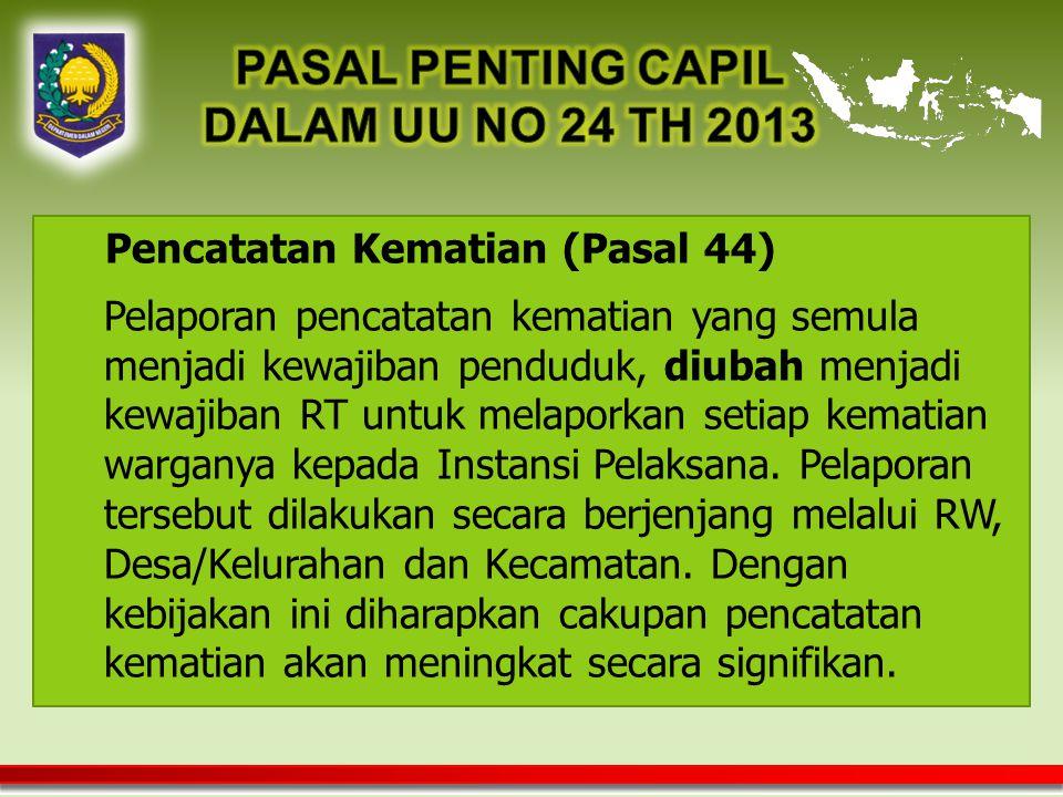 Pencatatan Kematian (Pasal 44) Pelaporan pencatatan kematian yang semula menjadi kewajiban penduduk, diubah menjadi kewajiban RT untuk melaporkan setiap kematian warganya kepada Instansi Pelaksana.
