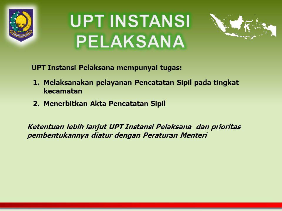 UPT Instansi Pelaksana mempunyai tugas: Ketentuan lebih lanjut UPT Instansi Pelaksana dan prioritas pembentukannya diatur dengan Peraturan Menteri 1.Melaksanakan pelayanan Pencatatan Sipil pada tingkat kecamatan 2.Menerbitkan Akta Pencatatan Sipil