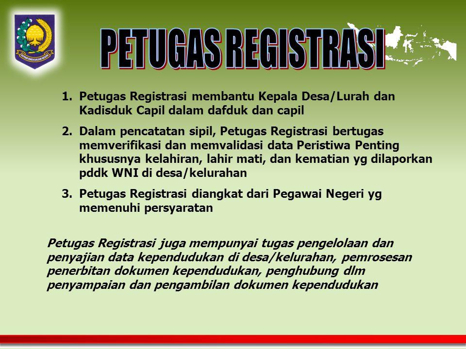1.Petugas Registrasi membantu Kepala Desa/Lurah dan Kadisduk Capil dalam dafduk dan capil 2.Dalam pencatatan sipil, Petugas Registrasi bertugas memverifikasi dan memvalidasi data Peristiwa Penting khususnya kelahiran, lahir mati, dan kematian yg dilaporkan pddk WNI di desa/kelurahan 3.Petugas Registrasi diangkat dari Pegawai Negeri yg memenuhi persyaratan Petugas Registrasi juga mempunyai tugas pengelolaan dan penyajian data kependudukan di desa/kelurahan, pemrosesan penerbitan dokumen kependudukan, penghubung dlm penyampaian dan pengambilan dokumen kependudukan