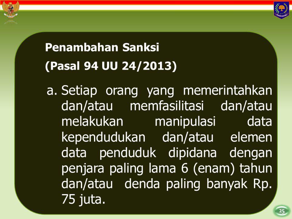 25 Penambahan Sanksi (Pasal 94 UU 24/2013) a.Setiap orang yang memerintahkan dan/atau memfasilitasi dan/atau melakukan manipulasi data kependudukan da