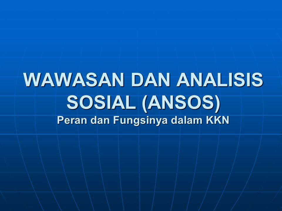 PENGERTIAN WAWASAN DAN ANALISIS SOSIAL (ANSOS) Wawasan sosial adalah pandangan, pengetahuan dan paham tentang sosial (Purwadarminta,1983, KUBI, Jakarta: Balai Pustaka).
