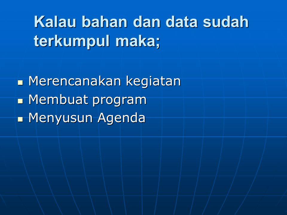 Kalau bahan dan data sudah terkumpul maka; Merencanakan kegiatan Membuat program Menyusun Agenda