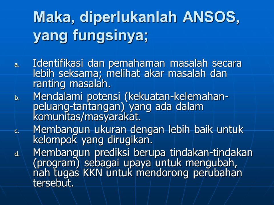 Maka, diperlukanlah ANSOS, yang fungsinya; a. Identifikasi dan pemahaman masalah secara lebih seksama; melihat akar masalah dan ranting masalah. b. Me