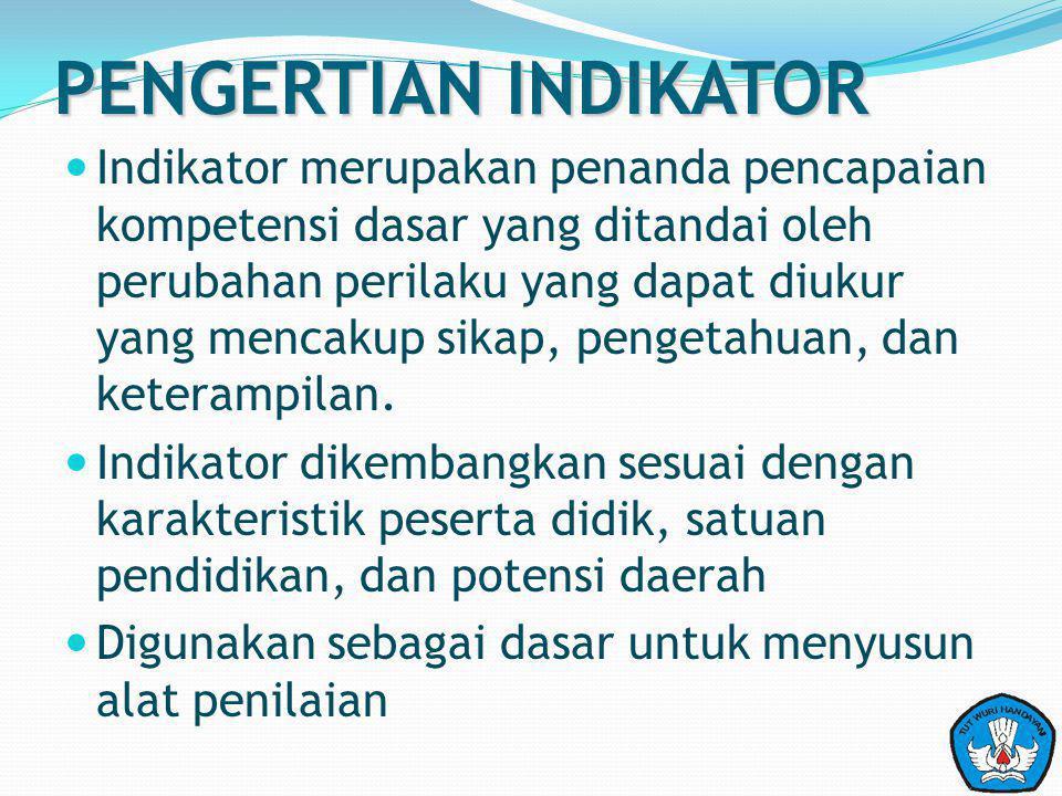 PENGERTIAN INDIKATOR Indikator merupakan penanda pencapaian kompetensi dasar yang ditandai oleh perubahan perilaku yang dapat diukur yang mencakup sikap, pengetahuan, dan keterampilan.