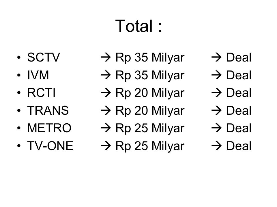 Total : SCTV  Rp 35 Milyar  Deal IVM  Rp 35 Milyar  Deal RCTI  Rp 20 Milyar  Deal TRANS  Rp 20 Milyar  Deal METRO  Rp 25 Milyar  Deal TV-ONE
