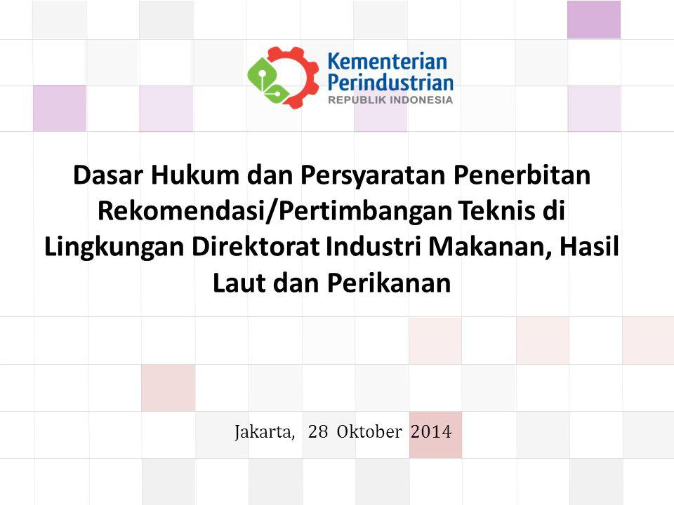 Dasar Hukum dan Persyaratan Penerbitan Rekomendasi/Pertimbangan Teknis di Lingkungan Direktorat Industri Makanan, Hasil Laut dan Perikanan Jakarta, 28 Oktober 2014