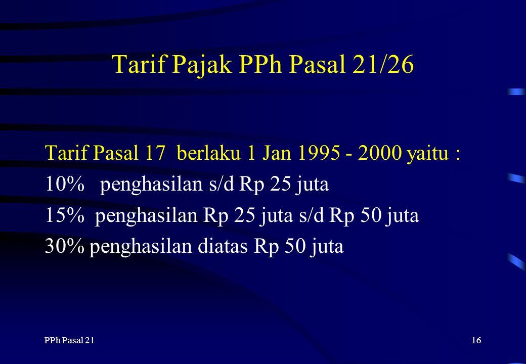 PPh Pasal 2115 Tarif Pajak PPh Pasal 21/26 Tarif Pasal 17 (mulai berlaku 1 Jan 2001 yaitu : 5% penghasilan s/d Rp 25 juta 10% penghasilan Rp 25 juta s