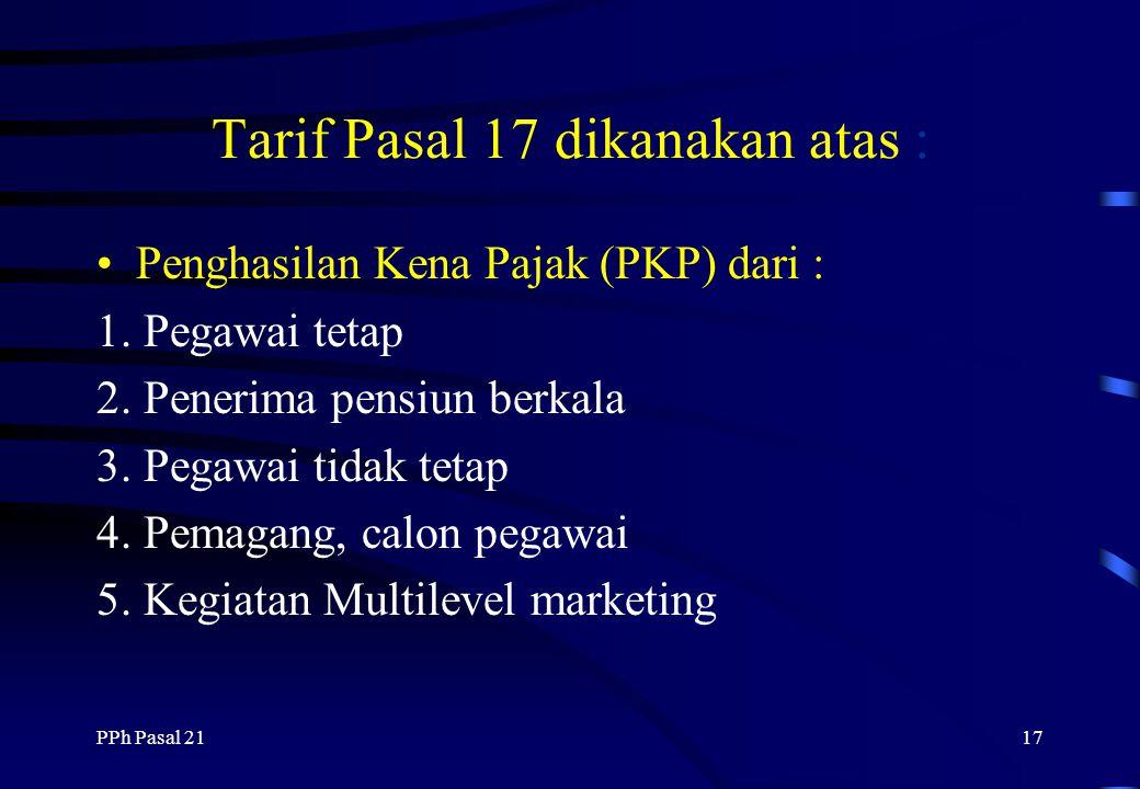 PPh Pasal 2116 Tarif Pajak PPh Pasal 21/26 Tarif Pasal 17 berlaku 1 Jan 1995 - 2000 yaitu : 10% penghasilan s/d Rp 25 juta 15% penghasilan Rp 25 juta