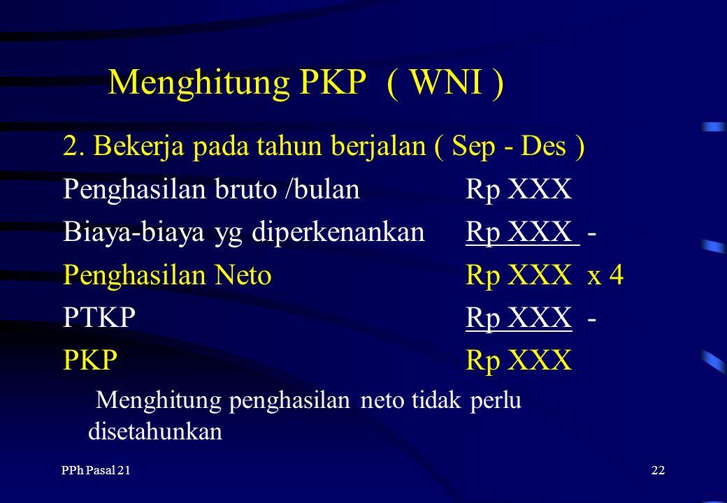 PPh Pasal 2121 Menghitung PKP ( WNI ) 1. Bekerja sejak awal tahun ( Jan - Des ) Penghasilan bruto /bulanRp XXX Biaya-biaya yg diperkenankanRp XXX - Pe