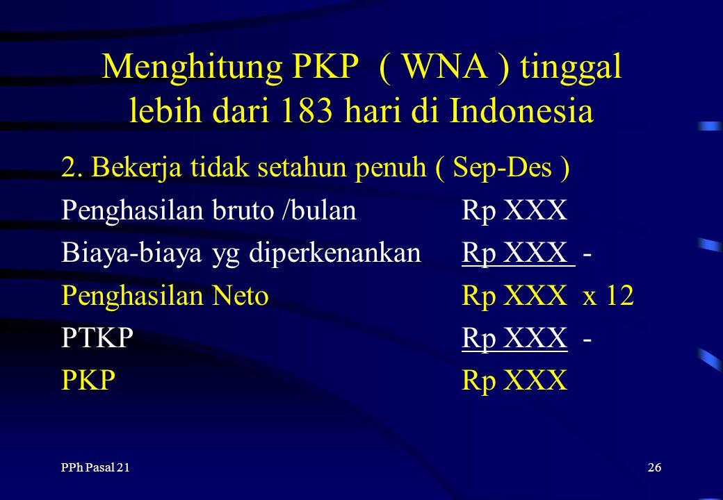 PPh Pasal 2125 Menghitung PKP ( WNA ) tinggal lebih dari 183 hari di Indonesia 1. Bekerja Sejaka awal tahun ( Jan - Des ) Penghasilan bruto /bulanRp X