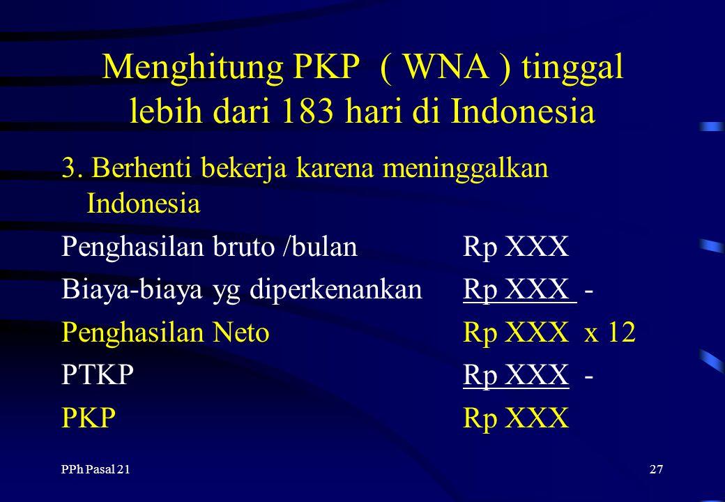 PPh Pasal 2126 Menghitung PKP ( WNA ) tinggal lebih dari 183 hari di Indonesia 2. Bekerja tidak setahun penuh ( Sep-Des ) Penghasilan bruto /bulanRp X