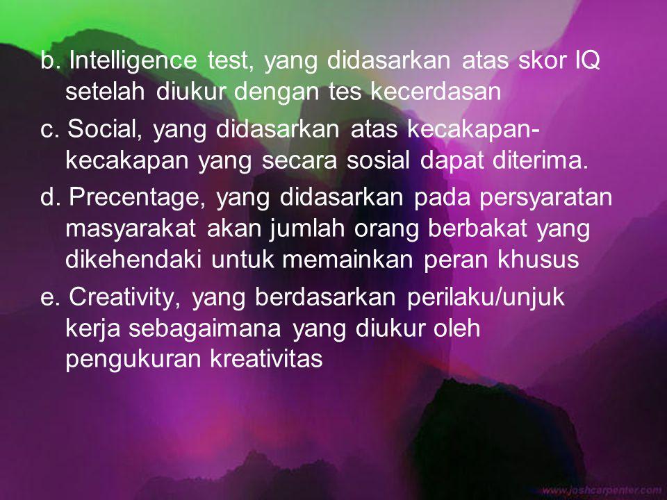 b. Intelligence test, yang didasarkan atas skor IQ setelah diukur dengan tes kecerdasan c. Social, yang didasarkan atas kecakapan- kecakapan yang seca