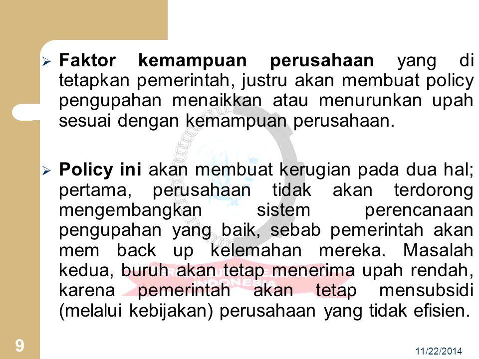 11/22/2014 9  Faktor kemampuan perusahaan yang di tetapkan pemerintah, justru akan membuat policy pengupahan menaikkan atau menurunkan upah sesuai dengan kemampuan perusahaan.