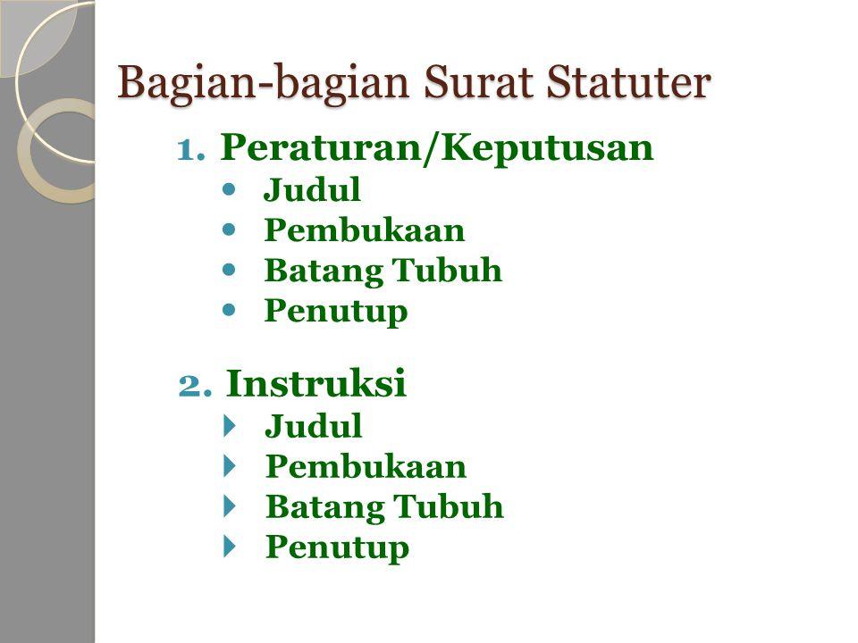 Bagian-bagian Surat Statuter 1.Peraturan/Keputusan Judul Pembukaan Batang Tubuh Penutup 2.Instruksi  Judul  Pembukaan  Batang Tubuh  Penutup