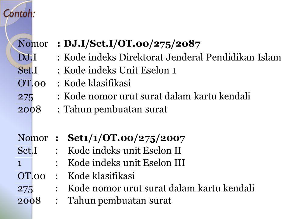 Contoh: Nomor:Set1/1/OT.00/275/2007 Set.I:Kode indeks unit Eselon II 1:Kode indeks unit Eselon III OT.00:Kode klasifikasi 275:Kode nomor urut surat dalam kartu kendali 2008:Tahun pembuatan surat Nomor:DJ.I/Set.I/OT.00/275/2087 DJ.I:Kode indeks Direktorat Jenderal Pendidikan Islam Set.I:Kode indeks Unit Eselon 1 OT.00:Kode klasifikasi 275:Kode nomor urut surat dalam kartu kendali 2008:Tahun pembuatan surat