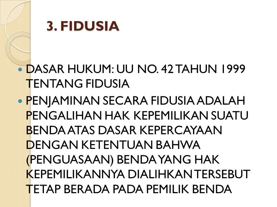 3. FIDUSIA DASAR HUKUM: UU NO. 42 TAHUN 1999 TENTANG FIDUSIA PENJAMINAN SECARA FIDUSIA ADALAH PENGALIHAN HAK KEPEMILIKAN SUATU BENDA ATAS DASAR KEPERC