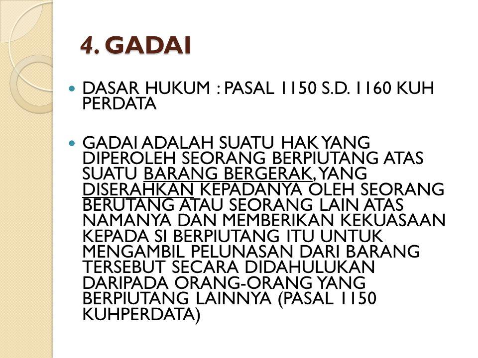 4. GADAI DASAR HUKUM : PASAL 1150 S.D. 1160 KUH PERDATA GADAI ADALAH SUATU HAK YANG DIPEROLEH SEORANG BERPIUTANG ATAS SUATU BARANG BERGERAK, YANG DISE
