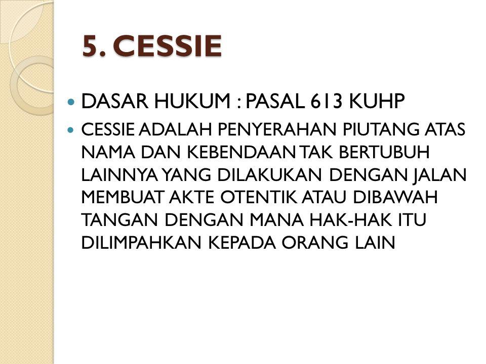 5. CESSIE DASAR HUKUM : PASAL 613 KUHP CESSIE ADALAH PENYERAHAN PIUTANG ATAS NAMA DAN KEBENDAAN TAK BERTUBUH LAINNYA YANG DILAKUKAN DENGAN JALAN MEMBU