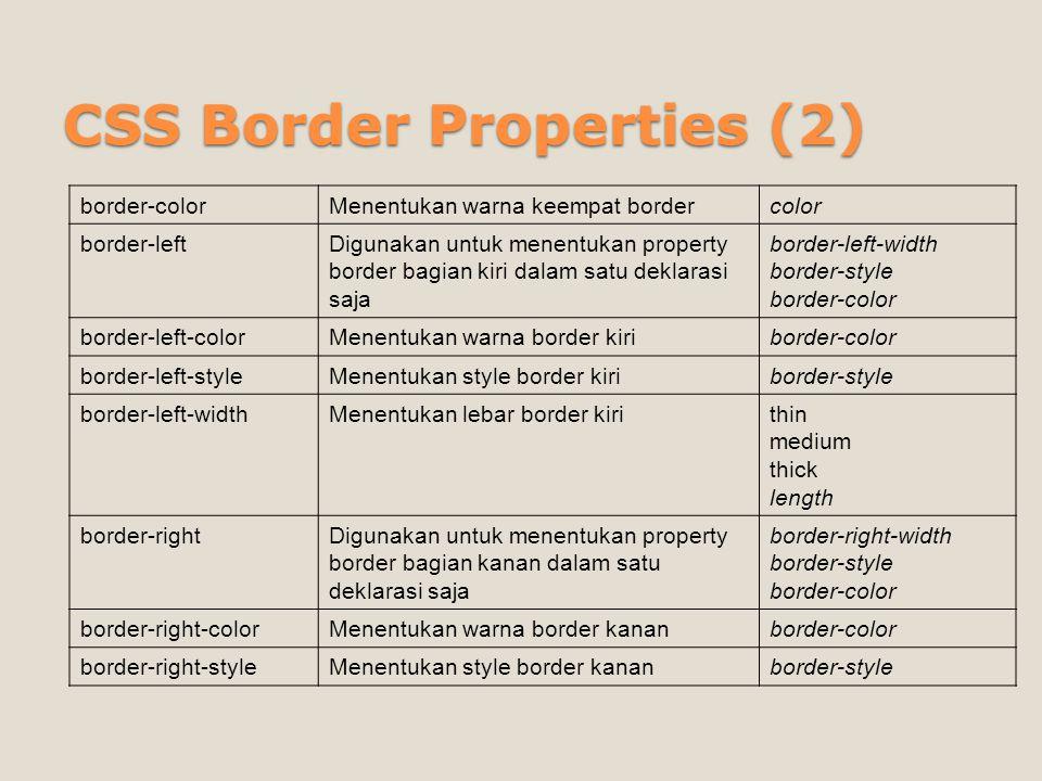 CSS Border Properties (3) border-right-widthMenentukan lebar border kananthin medium thick length border-styleMenentukan style dari keempat border sekaligus None / hidden / dotted / dashed / solid / double / groove / ridge /inset / outset border-topDigunakan untuk menentukan property border bagian atas dalam satu deklarasi saja border-top-width border-style border-color border-top-colorMenentukan warna border atasborder-color border-top-styleMenentukan style border atasborder-style border-top-widthMenentukan ukuran border atasthin / medium / thick length border-widthMenentukan ukuran dari keempat border sekaligus thin / medium / thick length