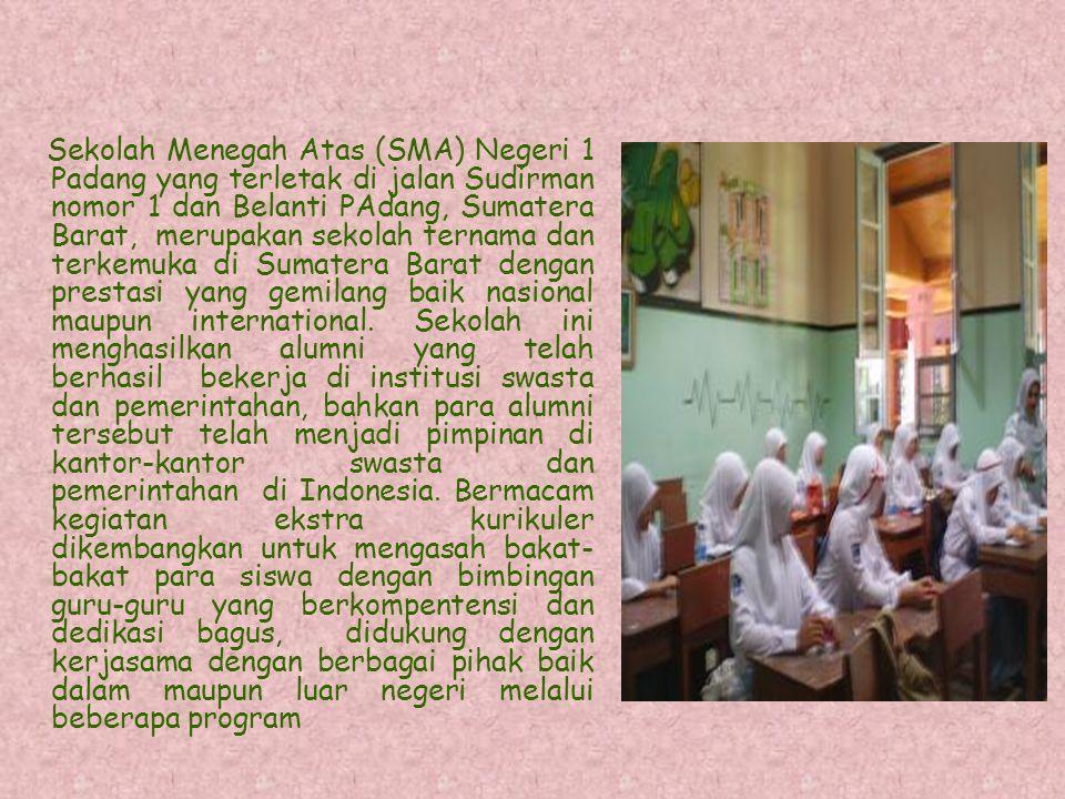 Sekolah Menegah Atas (SMA) Negeri 1 Padang yang terletak di jalan Sudirman nomor 1 dan Belanti PAdang, Sumatera Barat, merupakan sekolah ternama dan terkemuka di Sumatera Barat dengan prestasi yang gemilang baik nasional maupun international.