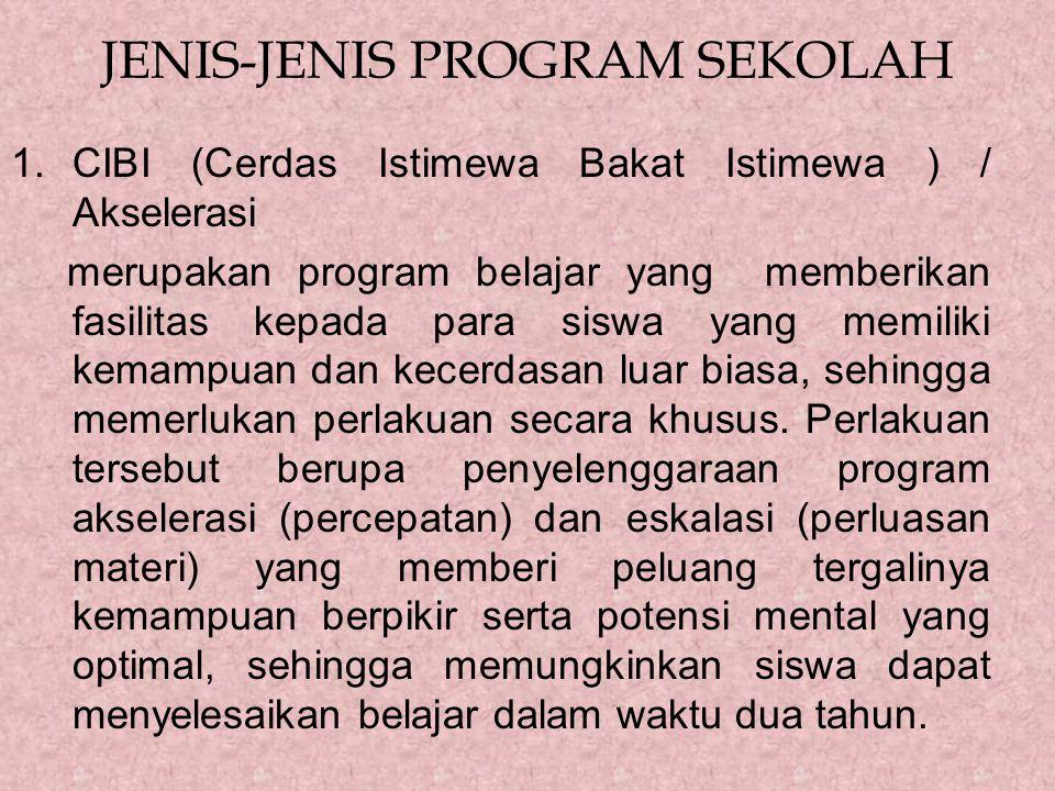 JENIS-JENIS PROGRAM SEKOLAH 1.CIBI (Cerdas Istimewa Bakat Istimewa ) / Akselerasi merupakan program belajar yang memberikan fasilitas kepada para siswa yang memiliki kemampuan dan kecerdasan luar biasa, sehingga memerlukan perlakuan secara khusus.