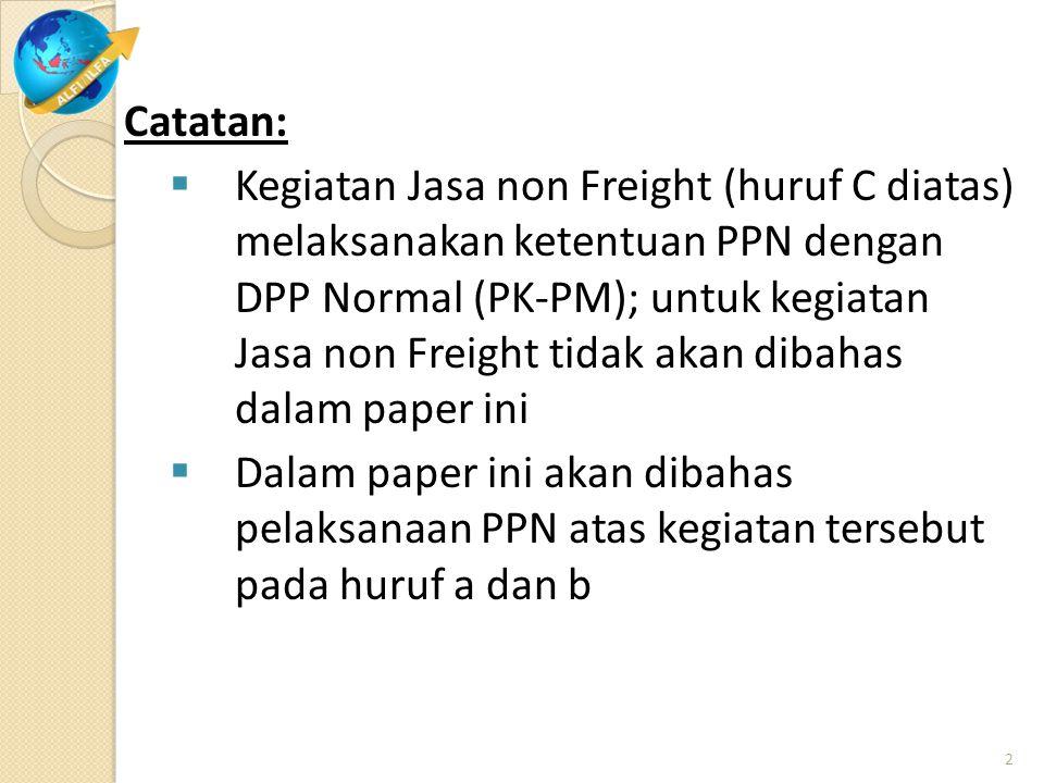 Catatan:  Kegiatan Jasa non Freight (huruf C diatas) melaksanakan ketentuan PPN dengan DPP Normal (PK-PM); untuk kegiatan Jasa non Freight tidak akan