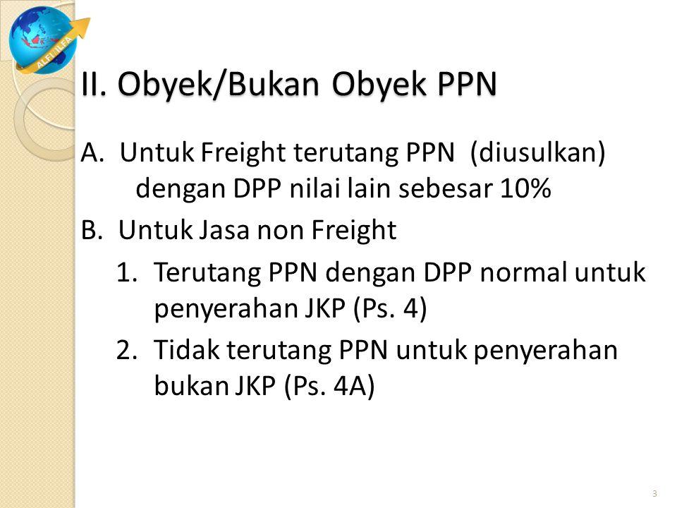II. Obyek/Bukan Obyek PPN A. Untuk Freight terutang PPN (diusulkan) dengan DPP nilai lain sebesar 10% B. Untuk Jasa non Freight 1.Terutang PPN dengan
