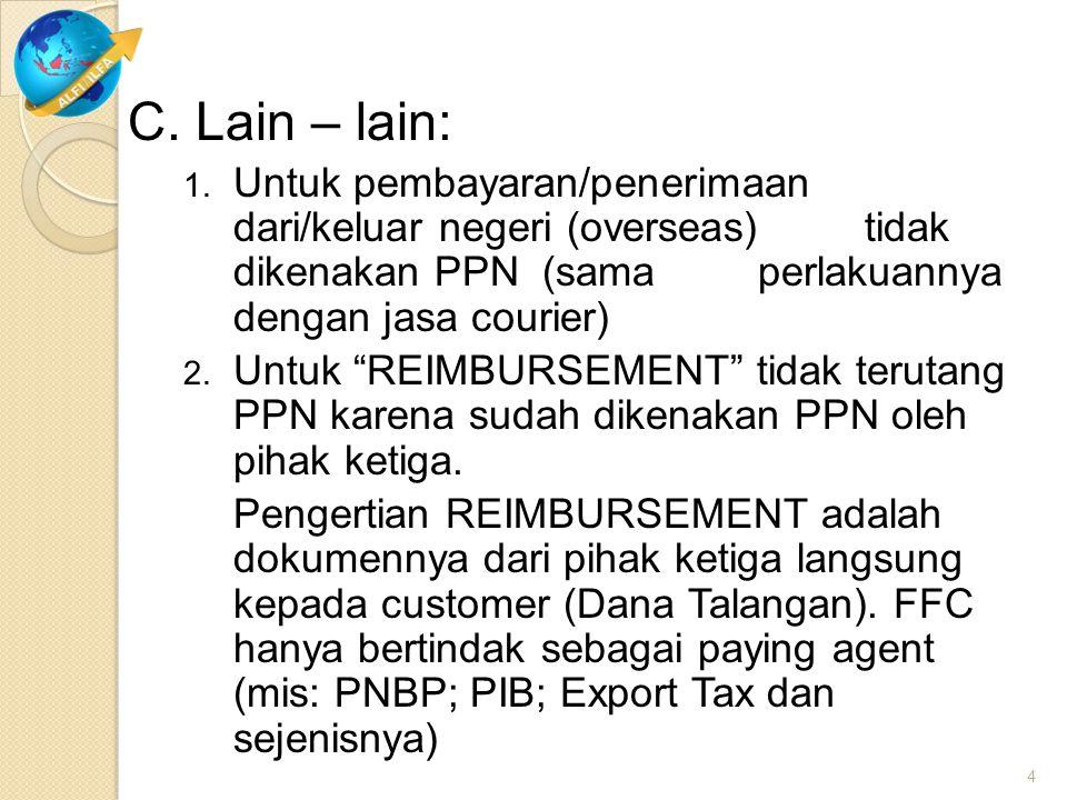 "C. Lain – lain: 1. Untuk pembayaran/penerimaan dari/keluar negeri (overseas) tidak dikenakan PPN (sama perlakuannya dengan jasa courier) 2. Untuk ""REI"