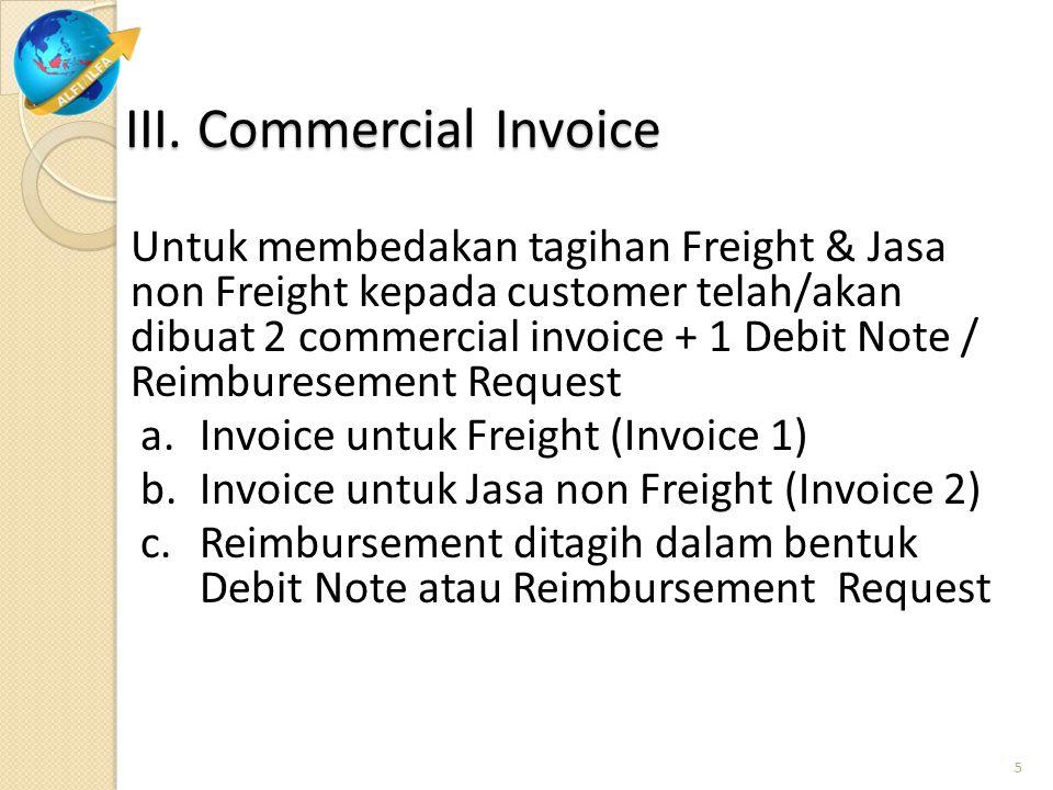 III. Commercial Invoice Untuk membedakan tagihan Freight & Jasa non Freight kepada customer telah/akan dibuat 2 commercial invoice + 1 Debit Note / Re