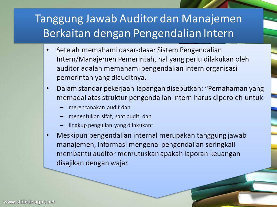 Tanggung Jawab Auditor dan Manajemen Berkaitan dengan Pengendalian Intern Setelah memahami dasar-dasar Sistem Pengendalian Intern/Manajemen Pemerintah