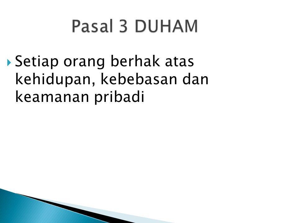 Pasal 3 DUHAM  Setiap orang berhak atas kehidupan, kebebasan dan keamanan pribadi