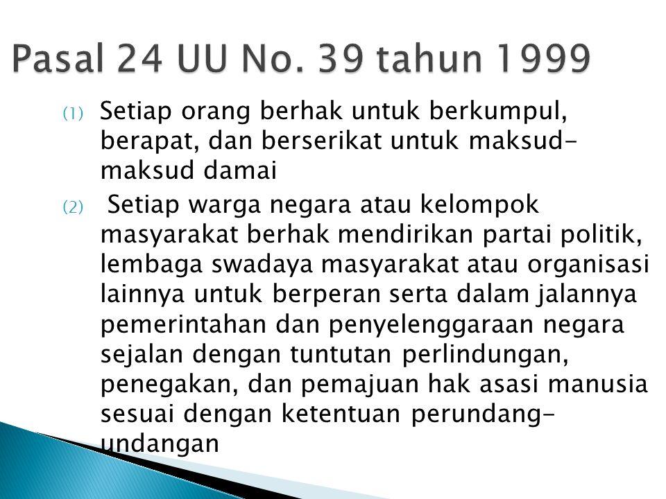 Pasal 24 UU No. 39 tahun 1999 (1) Setiap orang berhak untuk berkumpul, berapat, dan berserikat untuk maksud- maksud damai (2) Setiap warga negara atau