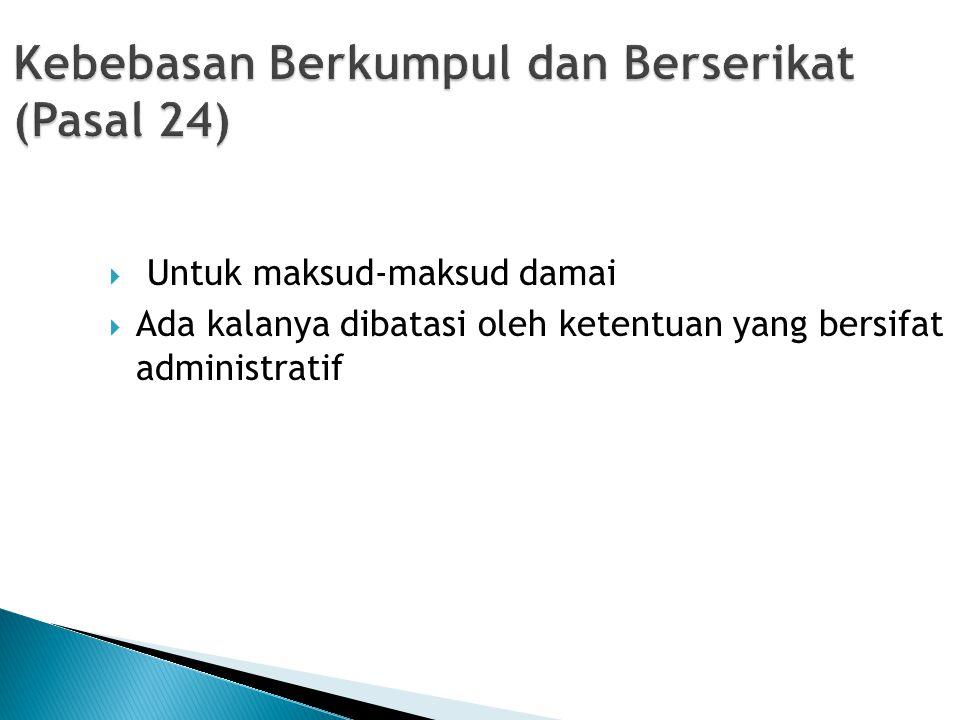 Kebebasan Berkumpul dan Berserikat (Pasal 24)  Untuk maksud-maksud damai  Ada kalanya dibatasi oleh ketentuan yang bersifat administratif