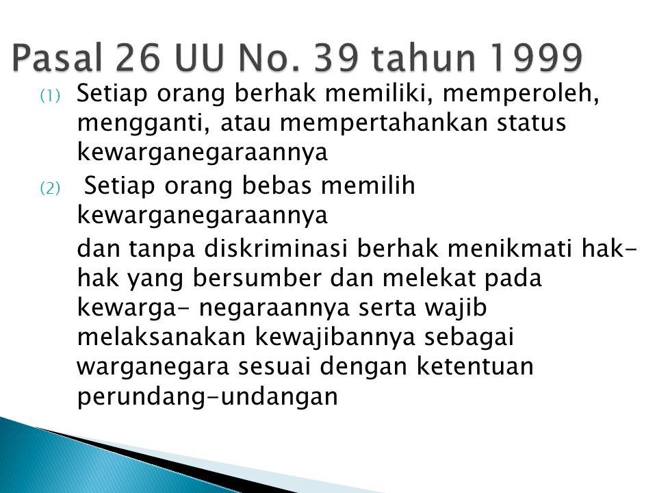 Pasal 26 UU No. 39 tahun 1999 (1) Setiap orang berhak memiliki, memperoleh, mengganti, atau mempertahankan status kewarganegaraannya (2) Setiap orang