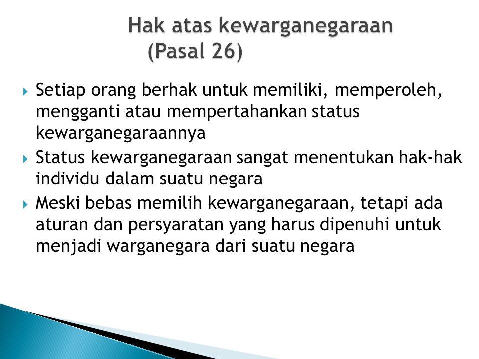 Hak atas kewarganegaraan (Pasal 26)  Setiap orang berhak untuk memiliki, memperoleh, mengganti atau mempertahankan status kewarganegaraannya  Status
