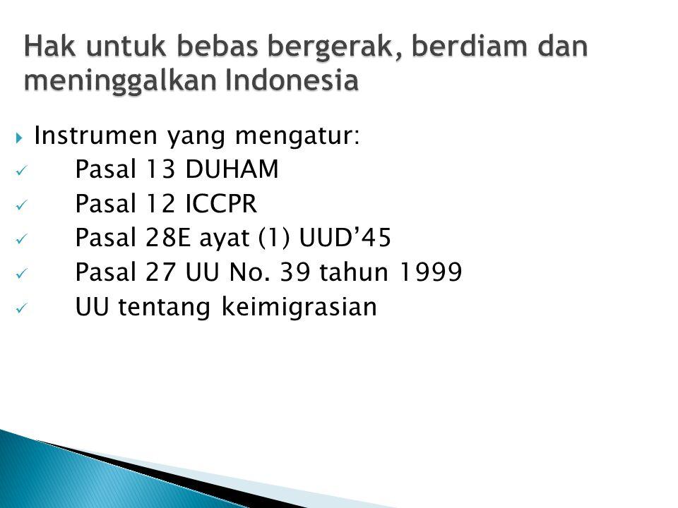 Hak untuk bebas bergerak, berdiam dan meninggalkan Indonesia  Instrumen yang mengatur: Pasal 13 DUHAM Pasal 12 ICCPR Pasal 28E ayat (1) UUD'45 Pasal