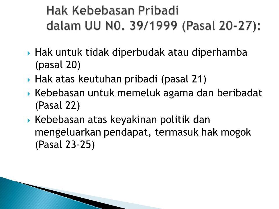 Hak Kebebasan Pribadi dalam UU N0. 39/1999 (Pasal 20-27):  Hak untuk tidak diperbudak atau diperhamba (pasal 20)  Hak atas keutuhan pribadi (pasal 2