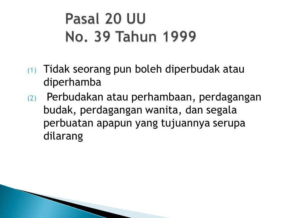 Pasal 20 UU No. 39 Tahun 1999 (1) Tidak seorang pun boleh diperbudak atau diperhamba (2) Perbudakan atau perhambaan, perdagangan budak, perdagangan wa