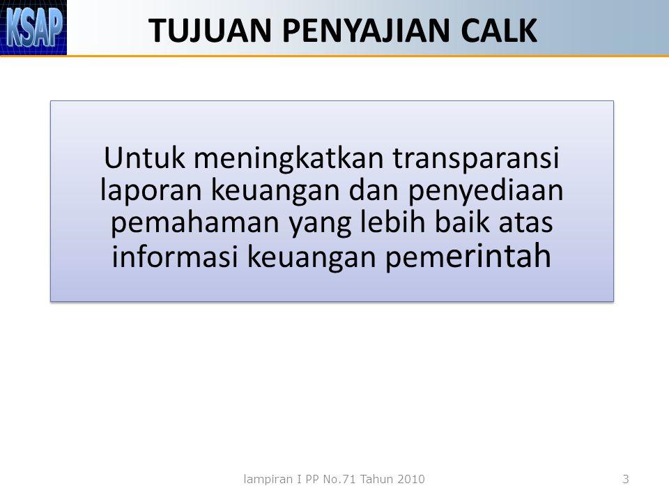 TUJUAN PENYAJIAN CALK Untuk meningkatkan transparansi laporan keuangan dan penyediaan pemahaman yang lebih baik atas informasi keuangan pem erintah lampiran I PP No.71 Tahun 20103