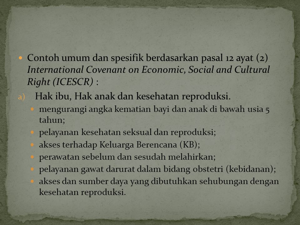 Contoh umum dan spesifik berdasarkan pasal 12 ayat (2) International Covenant on Economic, Social and Cultural Right (ICESCR) : a) Hak ibu, Hak anak d