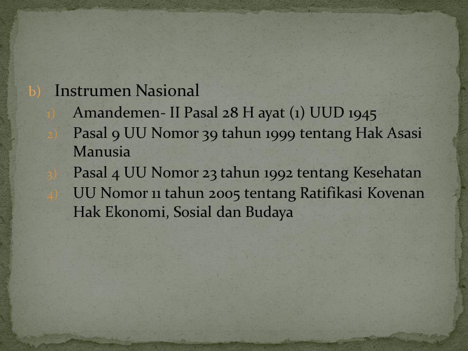 b) Instrumen Nasional 1) Amandemen- II Pasal 28 H ayat (1) UUD 1945 2) Pasal 9 UU Nomor 39 tahun 1999 tentang Hak Asasi Manusia 3) Pasal 4 UU Nomor 23
