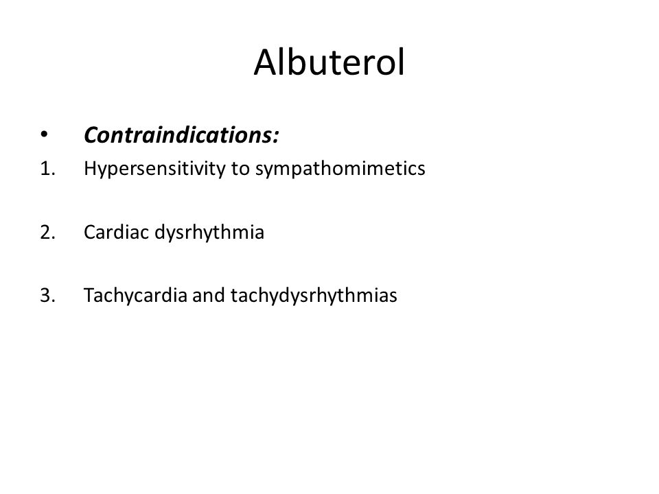 Albuterol Contraindications: 1.Hypersensitivity to sympathomimetics 2.Cardiac dysrhythmia 3.Tachycardia and tachydysrhythmias