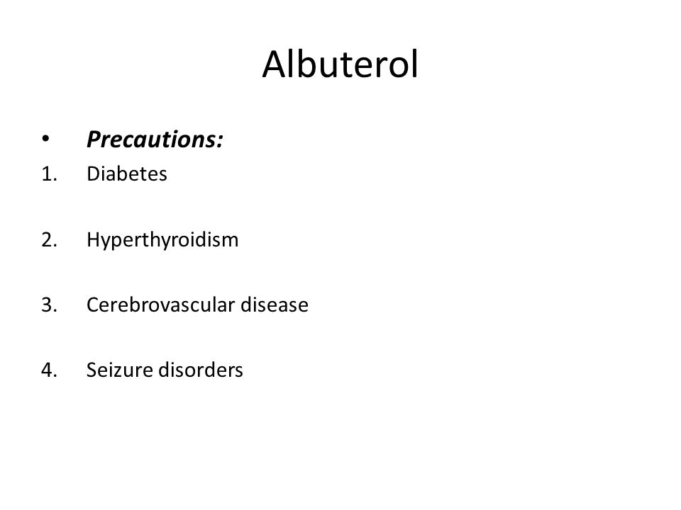 Albuterol Precautions: 1.Diabetes 2.Hyperthyroidism 3.Cerebrovascular disease 4.Seizure disorders