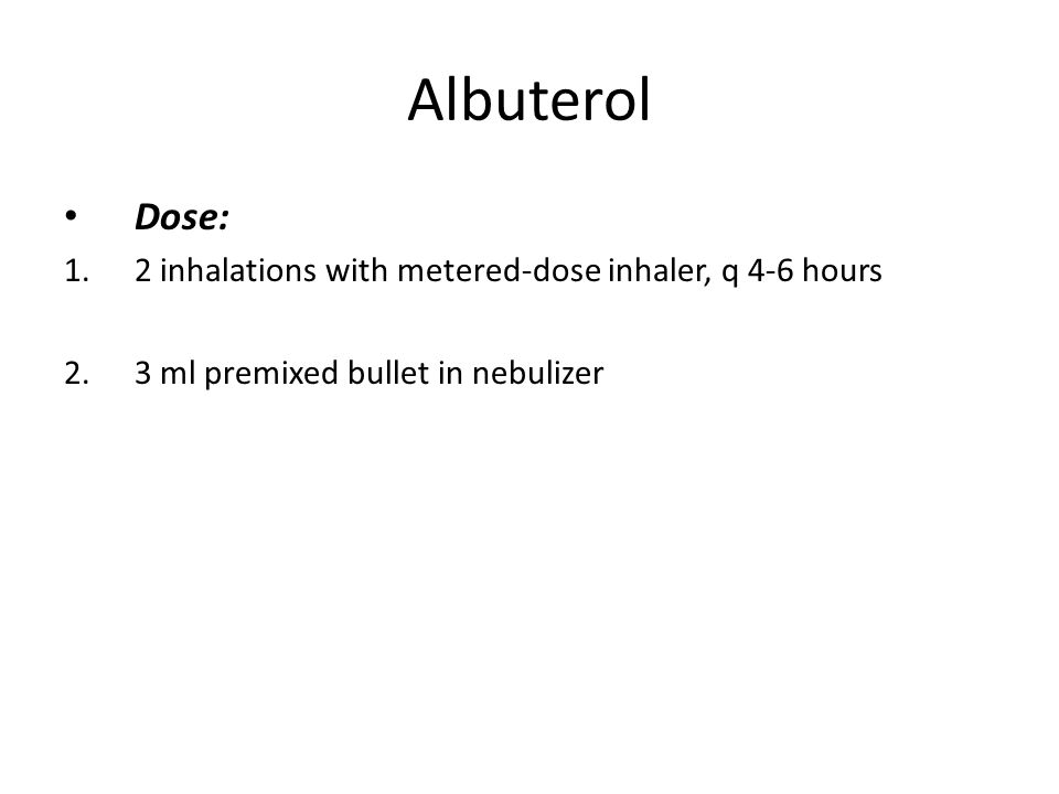 Albuterol Dose: 1.2 inhalations with metered-dose inhaler, q 4-6 hours 2.3 ml premixed bullet in nebulizer