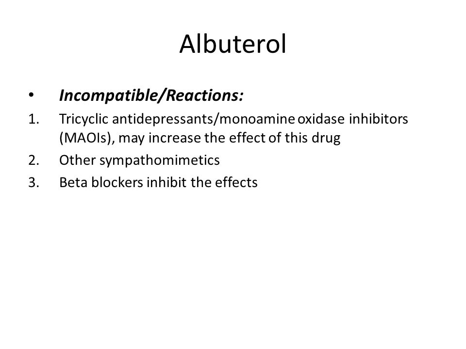 Albuterol Incompatible/Reactions: 1.Tricyclic antidepressants/monoamine oxidase inhibitors (MAOIs), may increase the effect of this drug 2.Other sympathomimetics 3.Beta blockers inhibit the effects