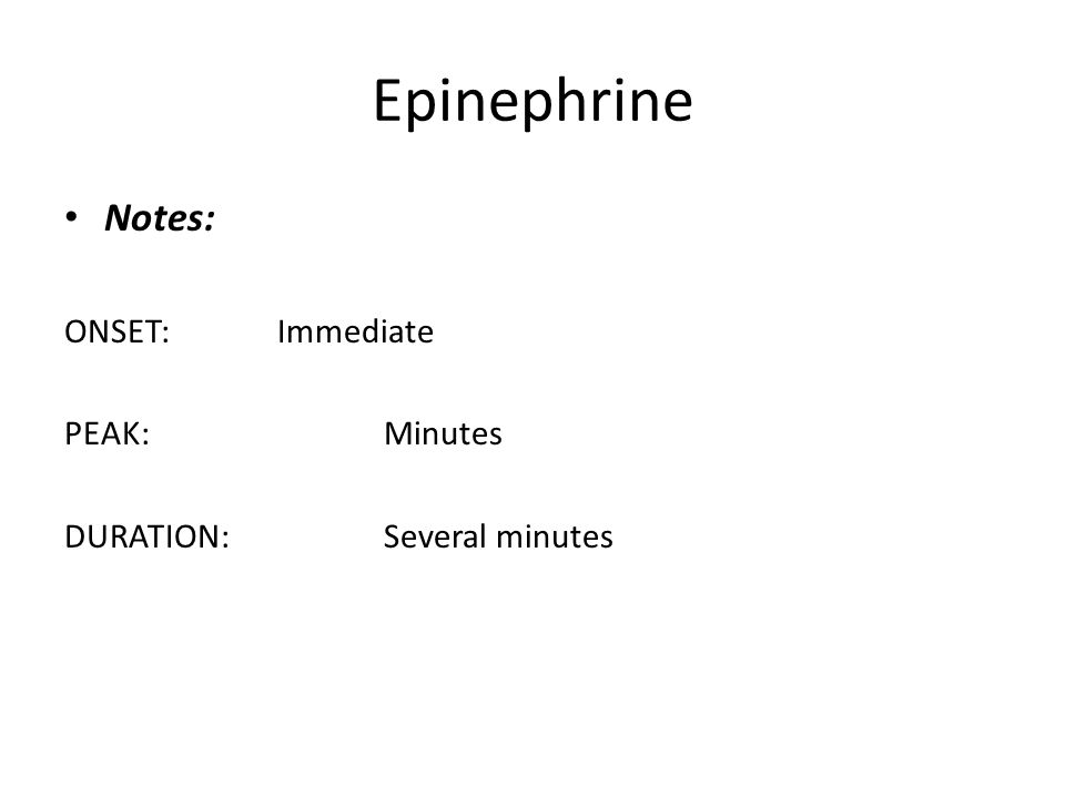 Epinephrine Notes: ONSET:Immediate PEAK:Minutes DURATION:Several minutes